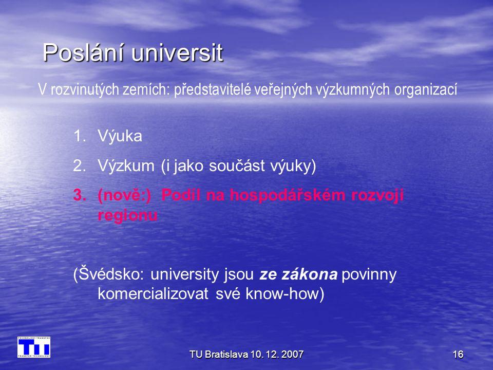 TU Bratislava 10. 12. 200716 Poslání universit 1.Výuka 2.Výzkum (i jako součást výuky) 3.(nově:) Podíl na hospodářském rozvoji regionu (Švédsko: unive