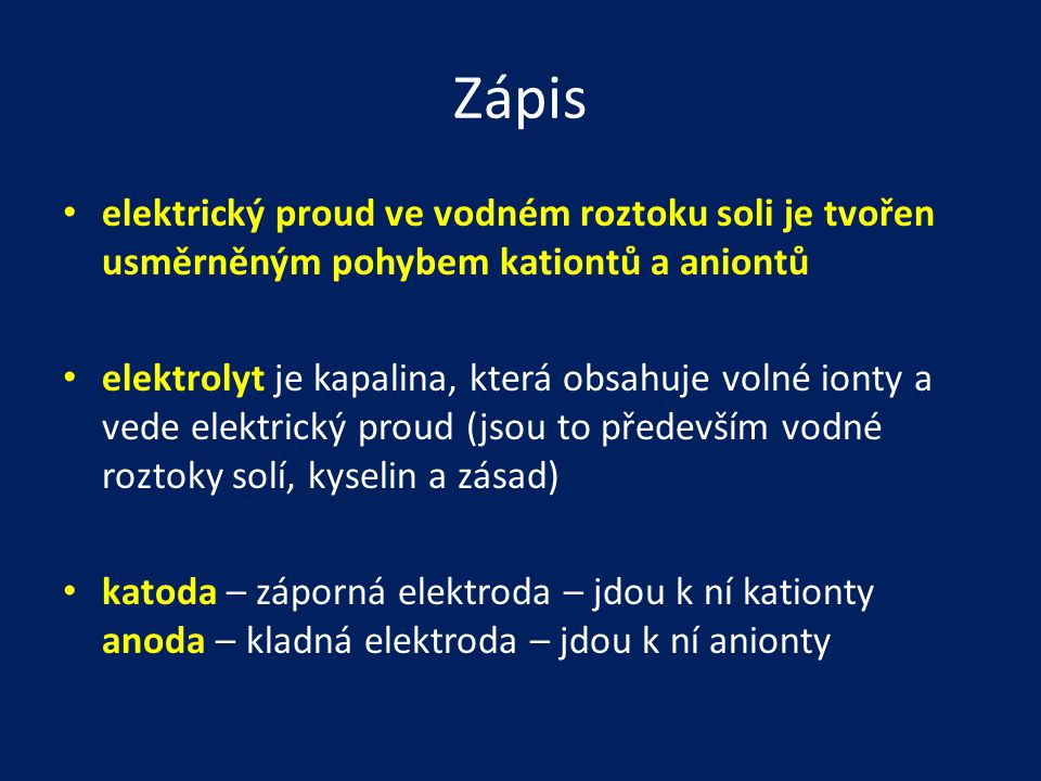Zápis • elektrický proud ve vodném roztoku soli je tvořen usměrněným pohybem kationtů a aniontů • elektrolyt je kapalina, která obsahuje volné ionty a