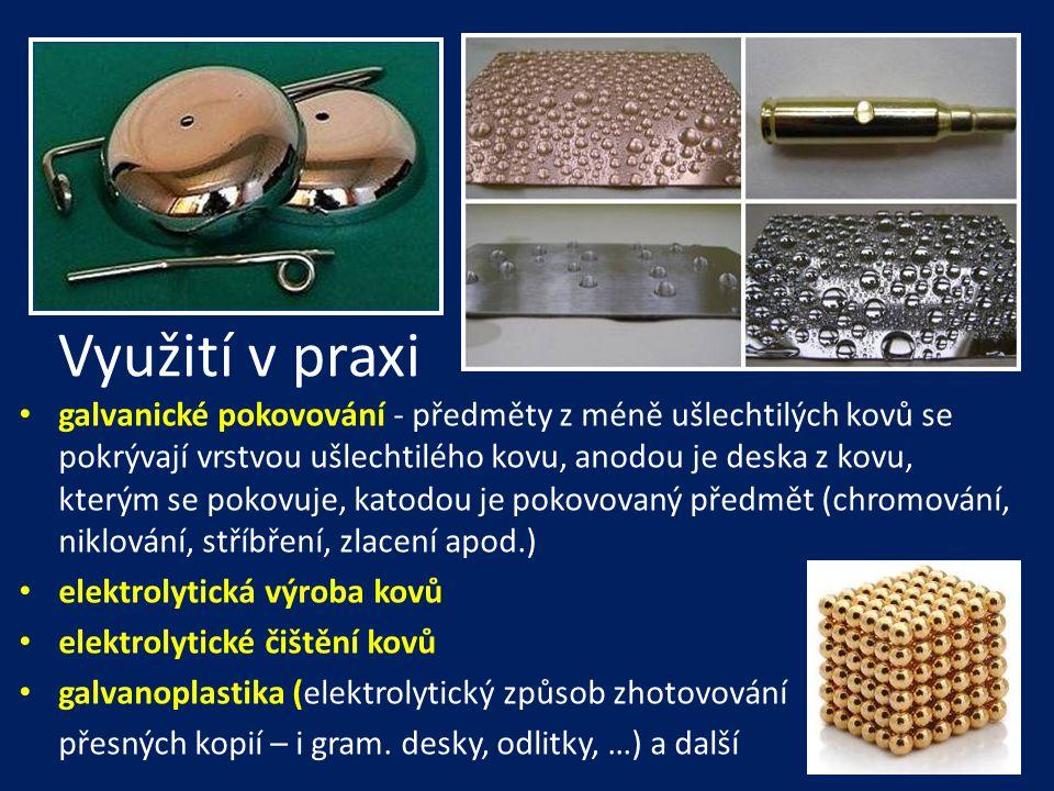 Využití v praxi • galvanické pokovování - předměty z méně ušlechtilých kovů se pokrývají vrstvou ušlechtilého kovu, anodou je deska z kovu, kterým se