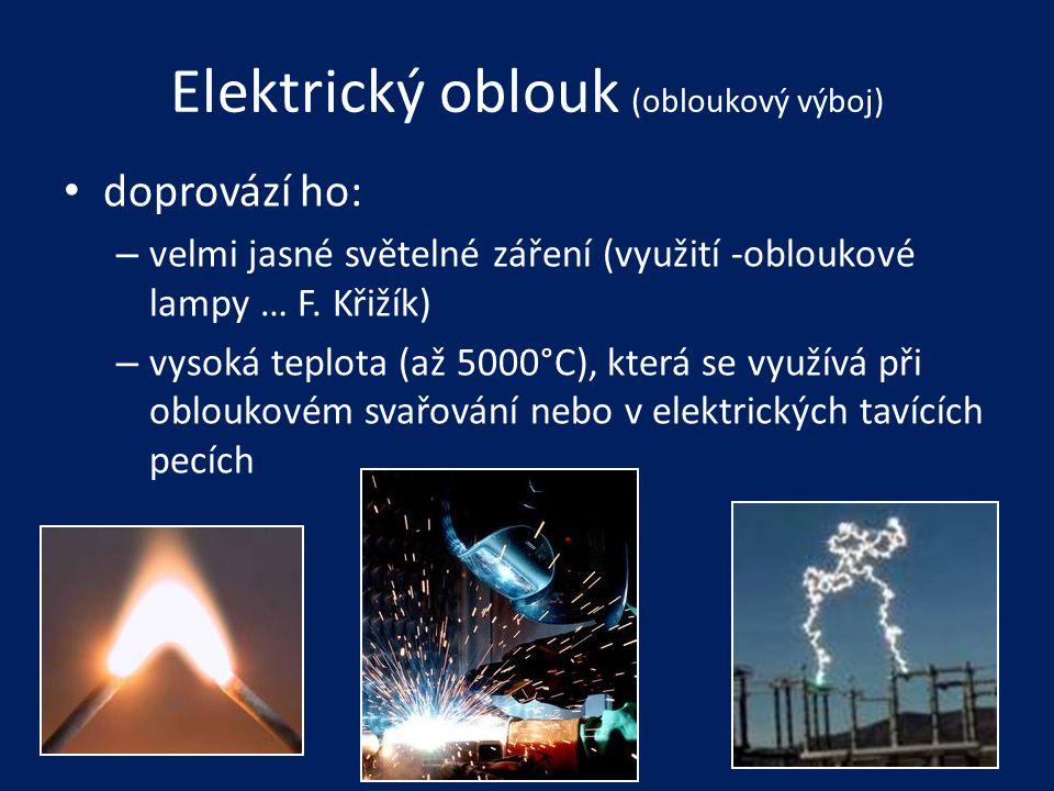 Elektrický oblouk (obloukový výboj) • doprovází ho: – velmi jasné světelné záření (využití -obloukové lampy … F. Křižík) – vysoká teplota (až 5000°C),