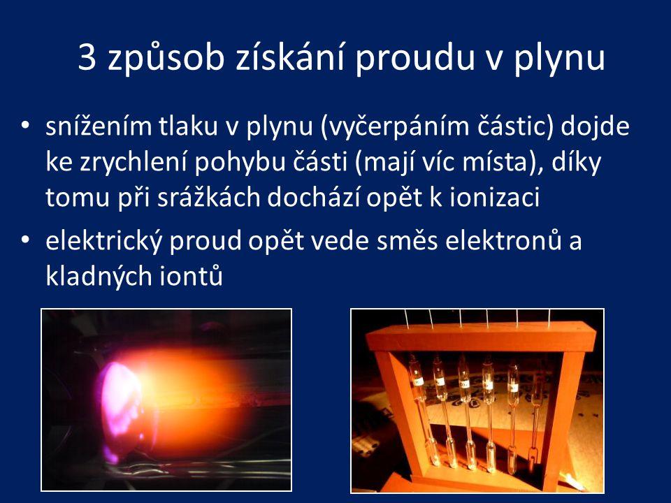 3 způsob získání proudu v plynu • snížením tlaku v plynu (vyčerpáním částic) dojde ke zrychlení pohybu části (mají víc místa), díky tomu při srážkách
