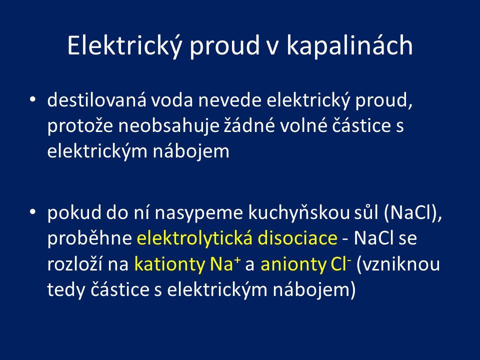 Elektrický proud v kapalinách • destilovaná voda nevede elektrický proud, protože neobsahuje žádné volné částice s elektrickým nábojem • pokud do ní n
