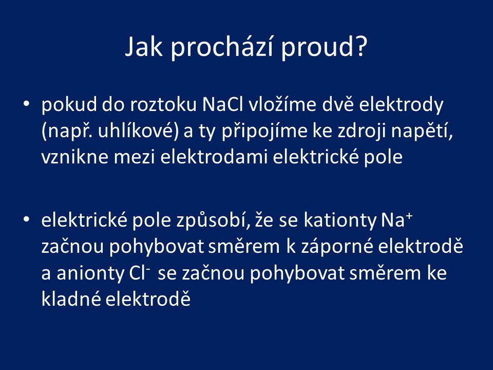 Jak prochází proud? • pokud do roztoku NaCl vložíme dvě elektrody (např. uhlíkové) a ty připojíme ke zdroji napětí, vznikne mezi elektrodami elektrick