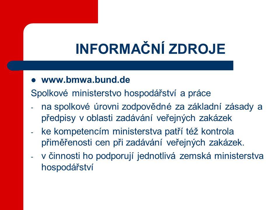 INFORMAČNÍ ZDROJE  www.bmwa.bund.de Spolkové ministerstvo hospodářství a práce - na spolkové úrovni zodpovědné za základní zásady a předpisy v oblasti zadávání veřejných zakázek - ke kompetencím ministerstva patří též kontrola přiměřenosti cen při zadávání veřejných zakázek.