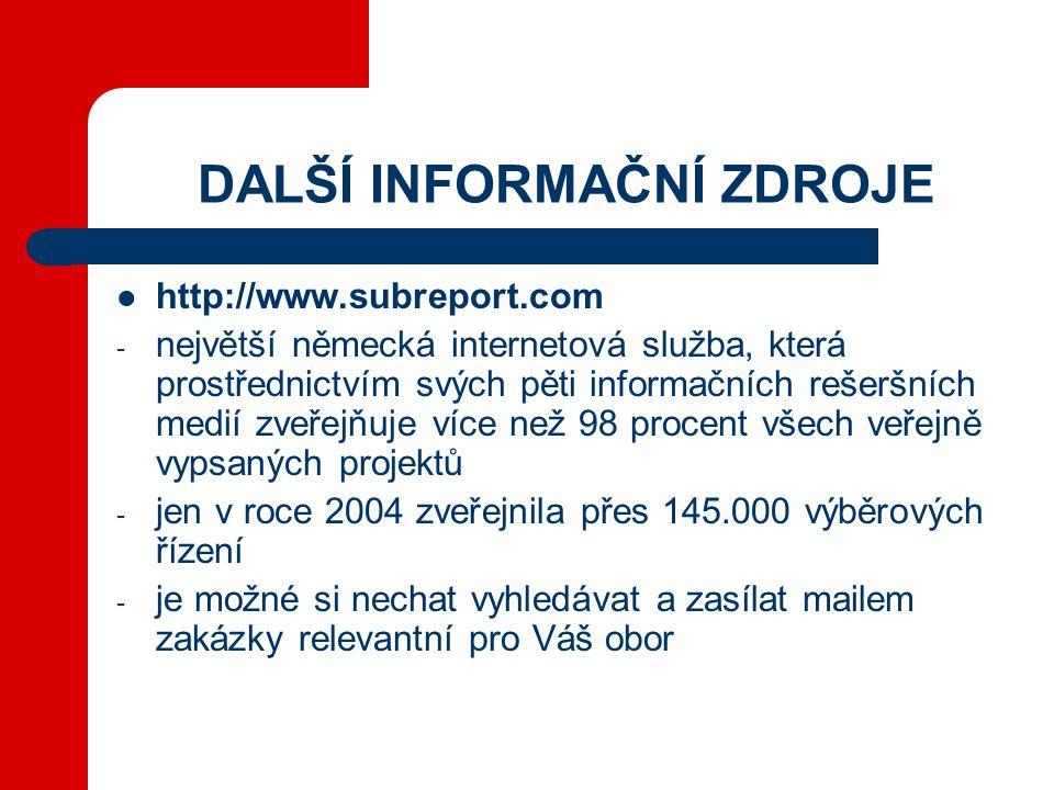 DALŠÍ INFORMAČNÍ ZDROJE  http://www.subreport.com - největší německá internetová služba, která prostřednictvím svých pěti informačních rešeršních medií zveřejňuje více než 98 procent všech veřejně vypsaných projektů - jen v roce 2004 zveřejnila přes 145.000 výběrových řízení - je možné si nechat vyhledávat a zasílat mailem zakázky relevantní pro Váš obor