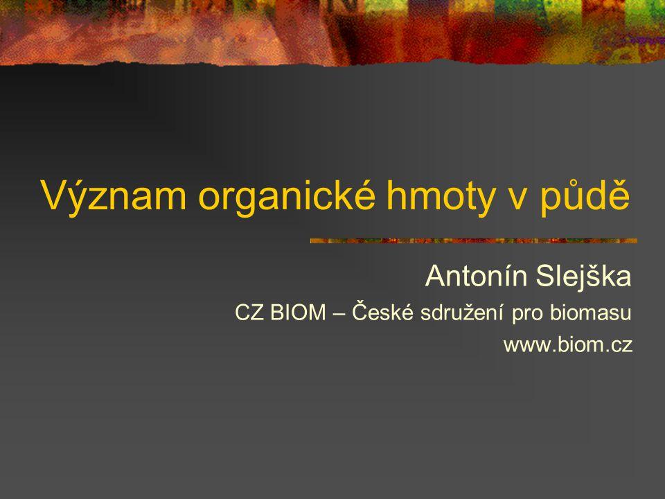 Význam organické hmoty v půdě Antonín Slejška CZ BIOM – České sdružení pro biomasu www.biom.cz