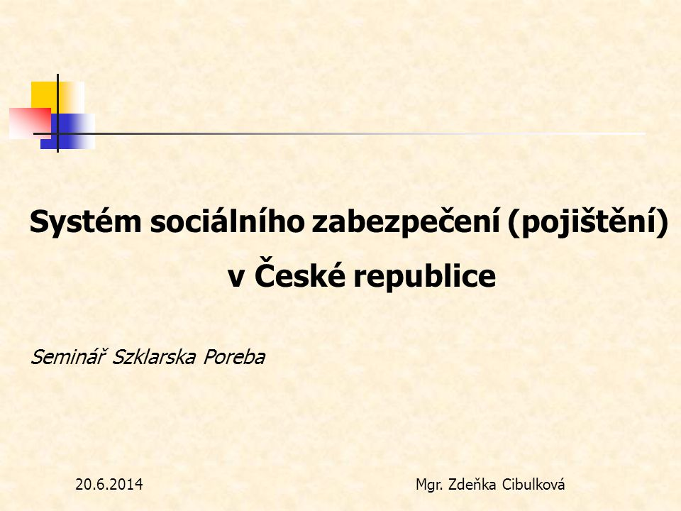 Systém sociálního zabezpečení (pojištění) v České republice Seminář Szklarska Poreba 20.6.2014Mgr. Zdeňka Cibulková