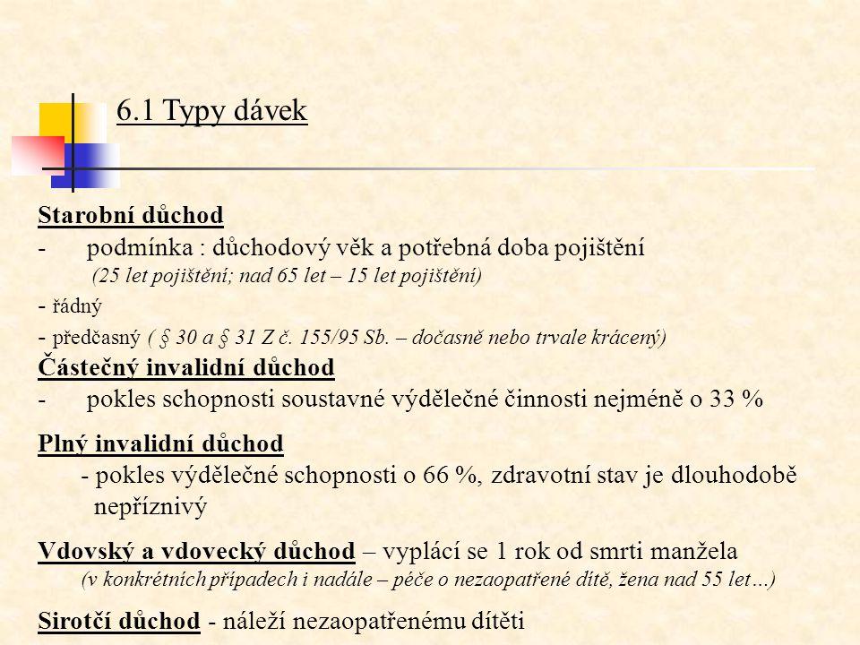 6.1 Typy dávek Starobní důchod - podmínka : důchodový věk a potřebná doba pojištění (25 let pojištění; nad 65 let – 15 let pojištění) - řádný - předča