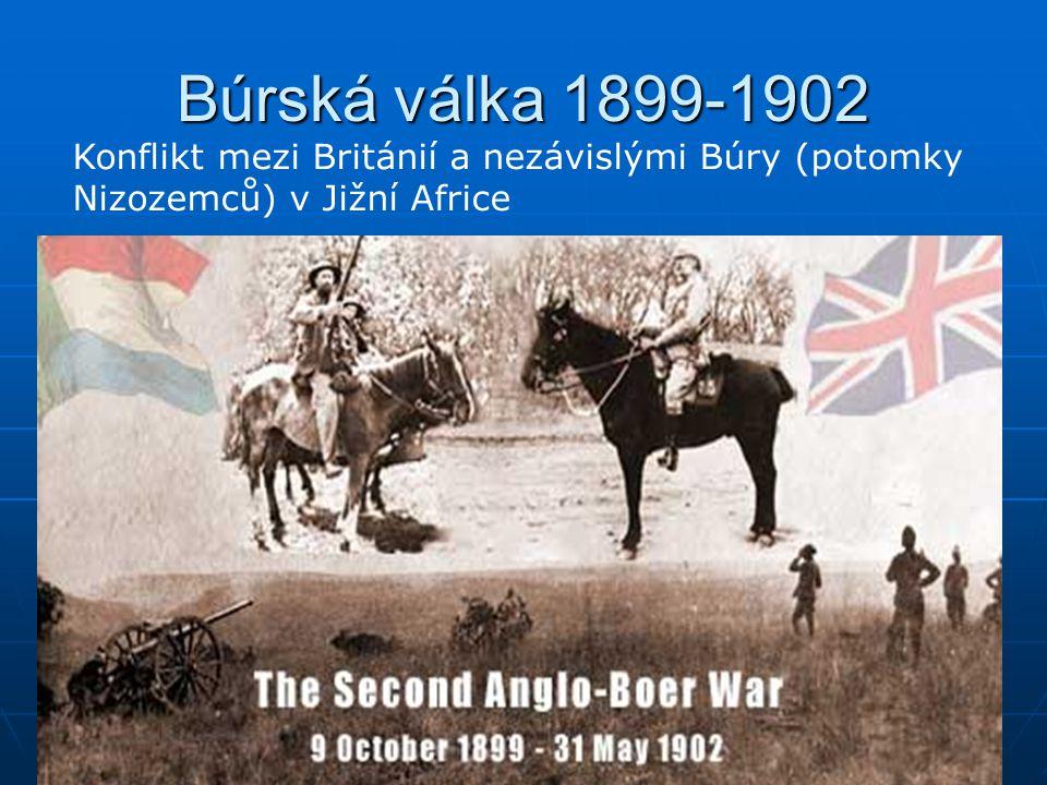 Búrská válka 1899-1902 Konflikt mezi Británií a nezávislými Búry (potomky Nizozemců) v Jižní Africe