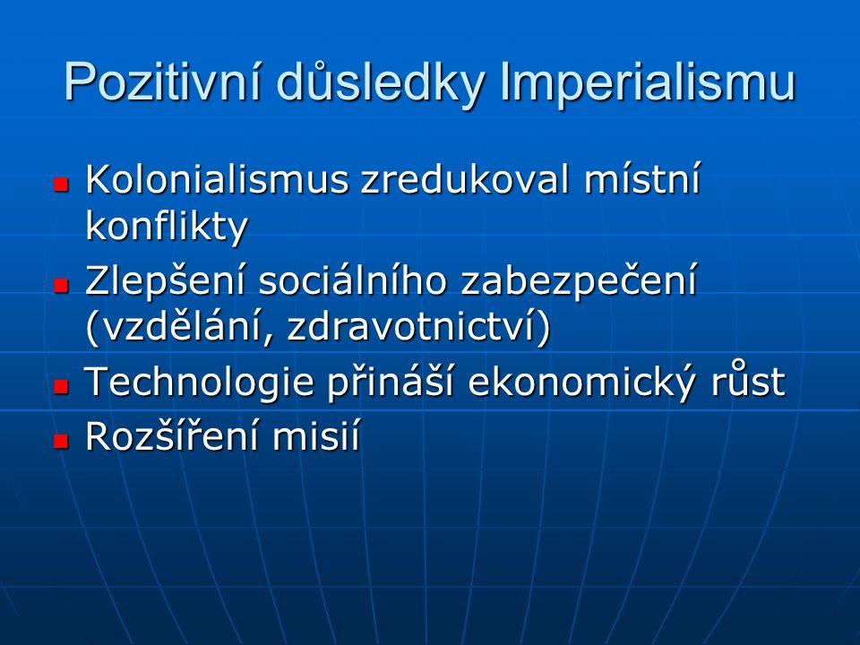 Pozitivní důsledky Imperialismu  Kolonialismus zredukoval místní konflikty  Zlepšení sociálního zabezpečení (vzdělání, zdravotnictví)  Technologie