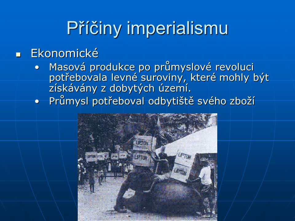 Příčiny imperialismu  Ekonomické •Masová produkce po průmyslové revoluci potřebovala levné suroviny, které mohly být získávány z dobytých území. •Prů