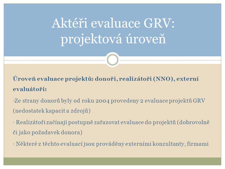 Úroveň evaluace projektů: donoři, realizátoři (NNO), externí evaluátoři: • Ze strany donorů byly od roku 2004 provedeny 2 evaluace projektů GRV (nedostatek kapacit a zdrojů) • Realizátoři začínají postupně zařazovat evaluace do projektů (dobrovolně či jako požadavek donora) • Některé z těchto evaluací jsou prováděny externími konzultanty, firmami Aktéři evaluace GRV: projektová úroveň