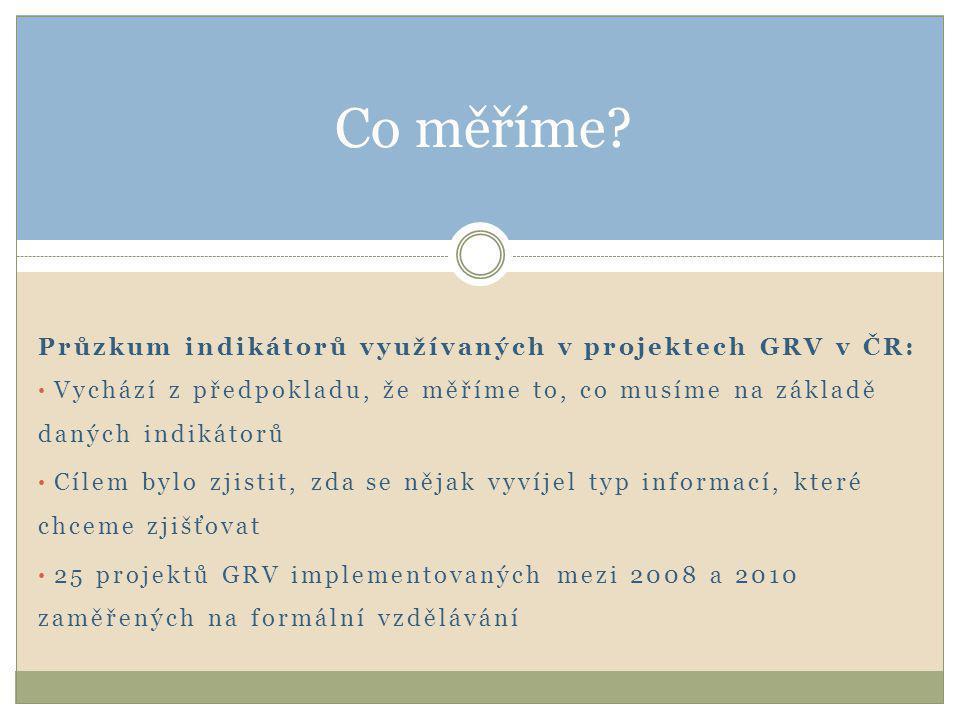 Průzkum indikátorů využívaných v projektech GRV v ČR: • Vychází z předpokladu, že měříme to, co musíme na základě daných indikátorů • Cílem bylo zjistit, zda se nějak vyvíjel typ informací, které chceme zjišťovat • 25 projektů GRV implementovaných mezi 2008 a 2010 zaměřených na formální vzdělávání Co měříme