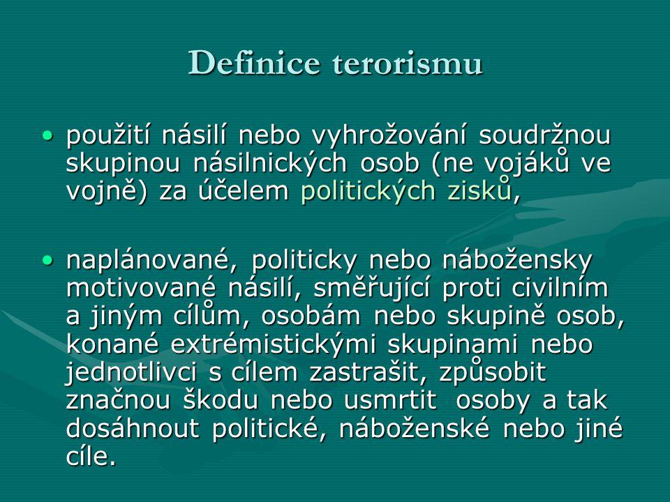 Definice terorismu •použití násilí nebo vyhrožování soudržnou skupinou násilnických osob (ne vojáků ve vojně) za účelem politických zisků, •naplánované, politicky nebo nábožensky motivované násilí, směřující proti civilním a jiným cílům, osobám nebo skupině osob, konané extrémistickými skupinami nebo jednotlivci s cílem zastrašit, způsobit značnou škodu nebo usmrtit osoby a tak dosáhnout politické, náboženské nebo jiné cíle.