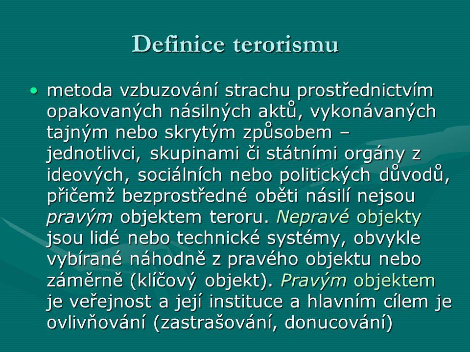 Definice terorismu •metoda vzbuzování strachu prostřednictvím opakovaných násilných aktů, vykonávaných tajným nebo skrytým způsobem – jednotlivci, skupinami či státními orgány z ideových, sociálních nebo politických důvodů, přičemž bezprostředné oběti násilí nejsou pravým objektem teroru.