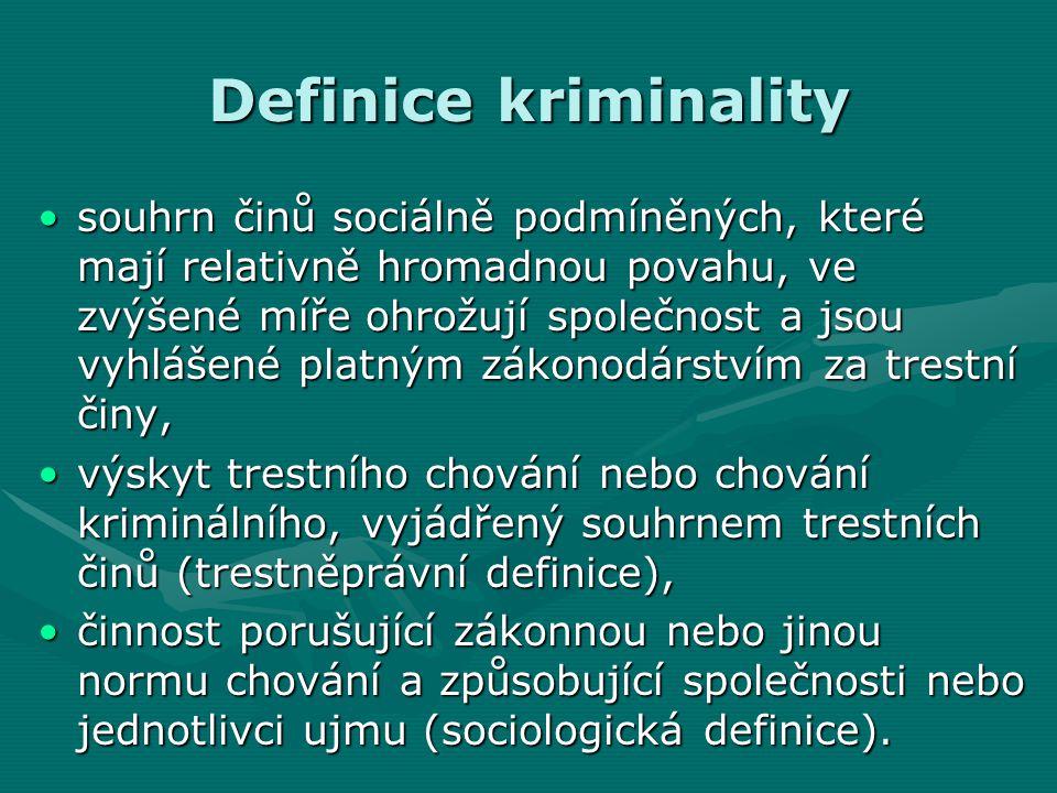 Definice kriminality •souhrn činů sociálně podmíněných, které mají relativně hromadnou povahu, ve zvýšené míře ohrožují společnost a jsou vyhlášené platným zákonodárstvím za trestní činy, •výskyt trestního chování nebo chování kriminálního, vyjádřený souhrnem trestních činů (trestněprávní definice), •činnost porušující zákonnou nebo jinou normu chování a způsobující společnosti nebo jednotlivci ujmu (sociologická definice).