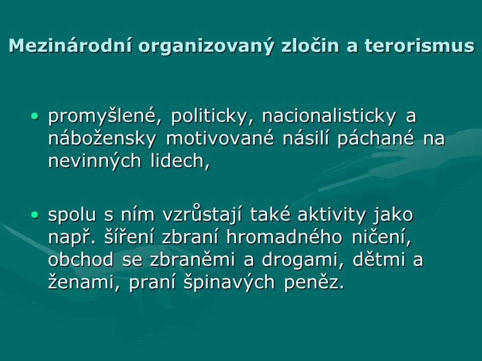 Mezinárodní organizovaný zločin a terorismus •promyšlené, politicky, nacionalisticky a nábožensky motivované násilí páchané na nevinných lidech, •spolu s ním vzrůstají také aktivity jako např.