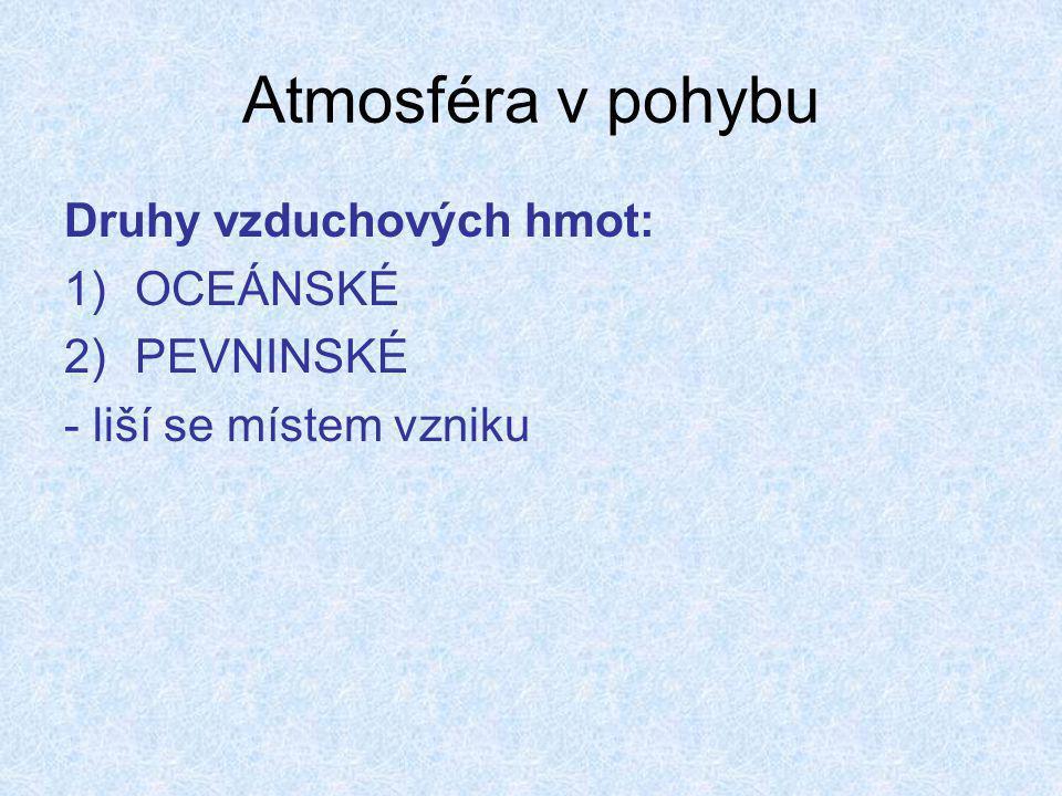 Atmosféra v pohybu Druhy vzduchových hmot: 1)OCEÁNSKÉ 2)PEVNINSKÉ - liší se místem vzniku