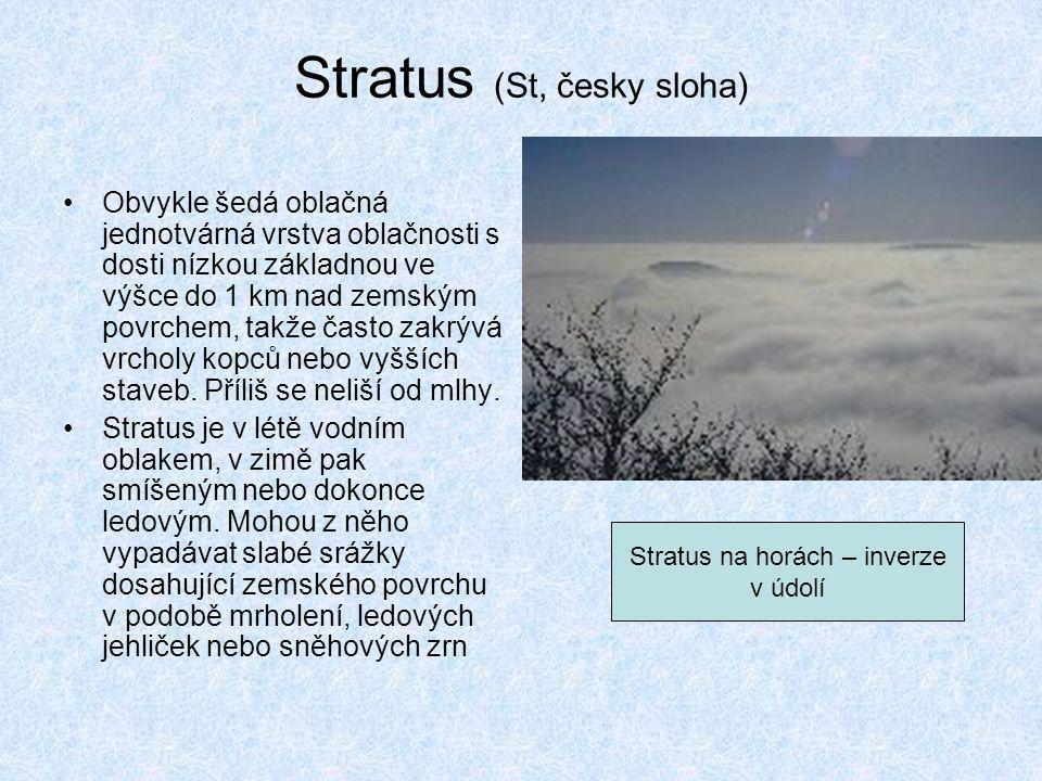 Stratus (St, česky sloha) •Obvykle šedá oblačná jednotvárná vrstva oblačnosti s dosti nízkou základnou ve výšce do 1 km nad zemským povrchem, takže ča
