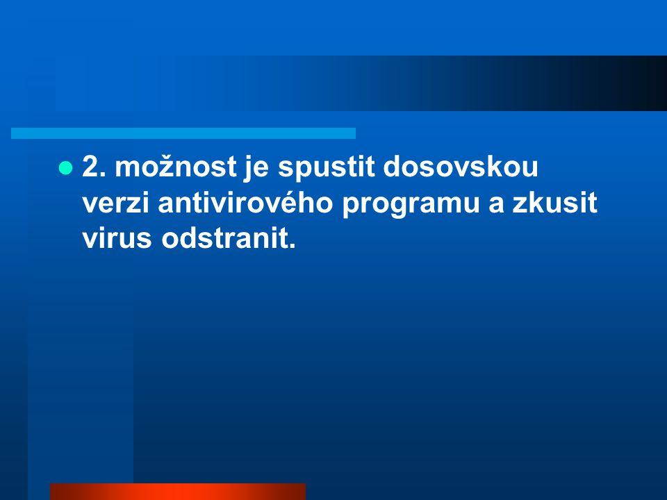  2. možnost je spustit dosovskou verzi antivirového programu a zkusit virus odstranit.