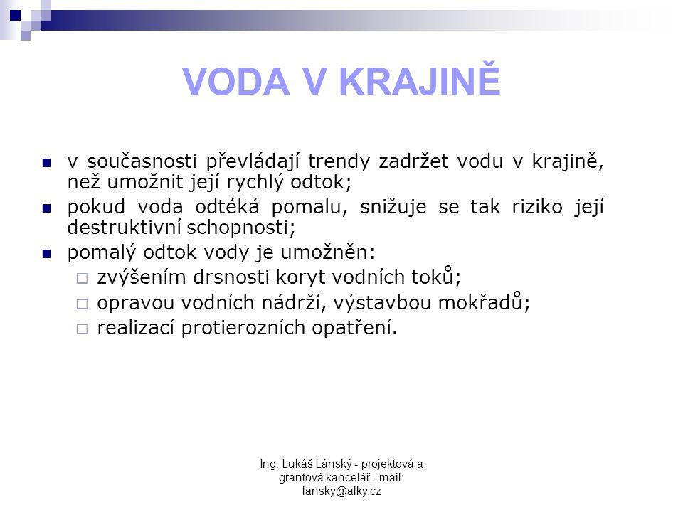 Ing. Lukáš Lánský - projektová a grantová kancelář - mail: lansky@alky.cz VODA V KRAJINĚ  v současnosti převládají trendy zadržet vodu v krajině, než