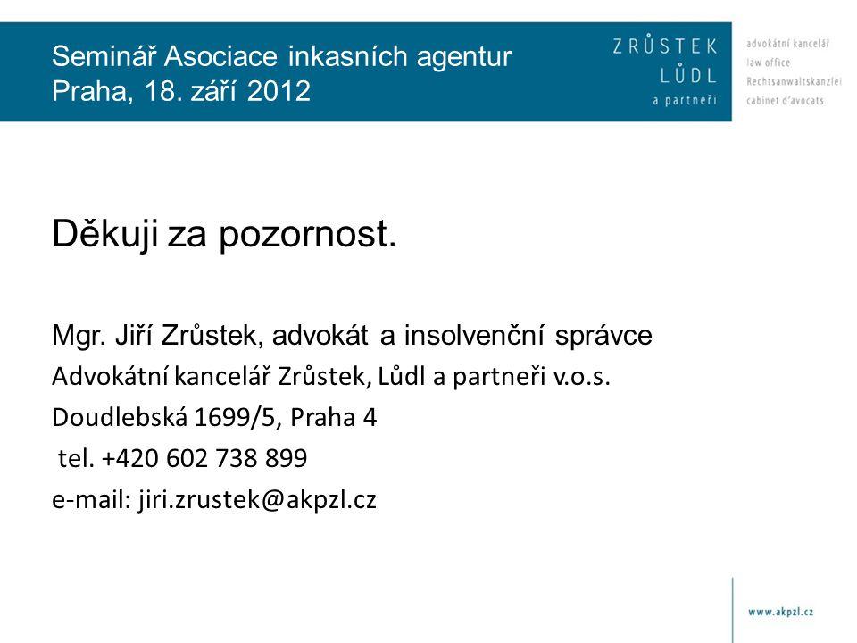 Seminář Asociace inkasních agentur Praha, 18. září 2012 Děkuji za pozornost. Mgr. Jiří Zrůstek, advokát a insolvenční správce Advokátní kancelář Zrůst