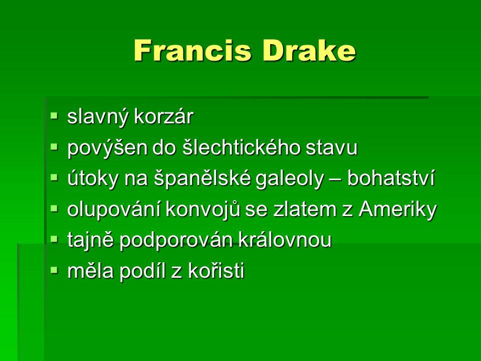 Francis Drake  slavný korzár  povýšen do šlechtického stavu  útoky na španělské galeoly – bohatství  olupování konvojů se zlatem z Ameriky  tajně