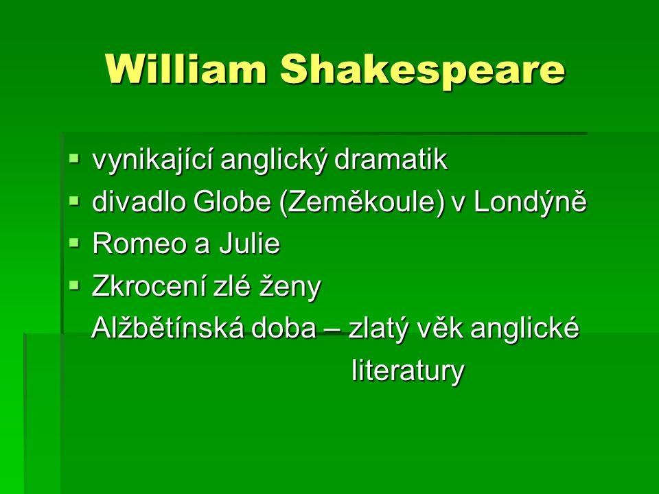 William Shakespeare  vynikající anglický dramatik  divadlo Globe (Zeměkoule) v Londýně  Romeo a Julie  Zkrocení zlé ženy Alžbětínská doba – zlatý