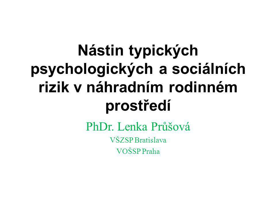 Nástin typických psychologických a sociálních rizik v náhradním rodinném prostředí PhDr. Lenka Průšová VŠZSP Bratislava VOŠSP Praha