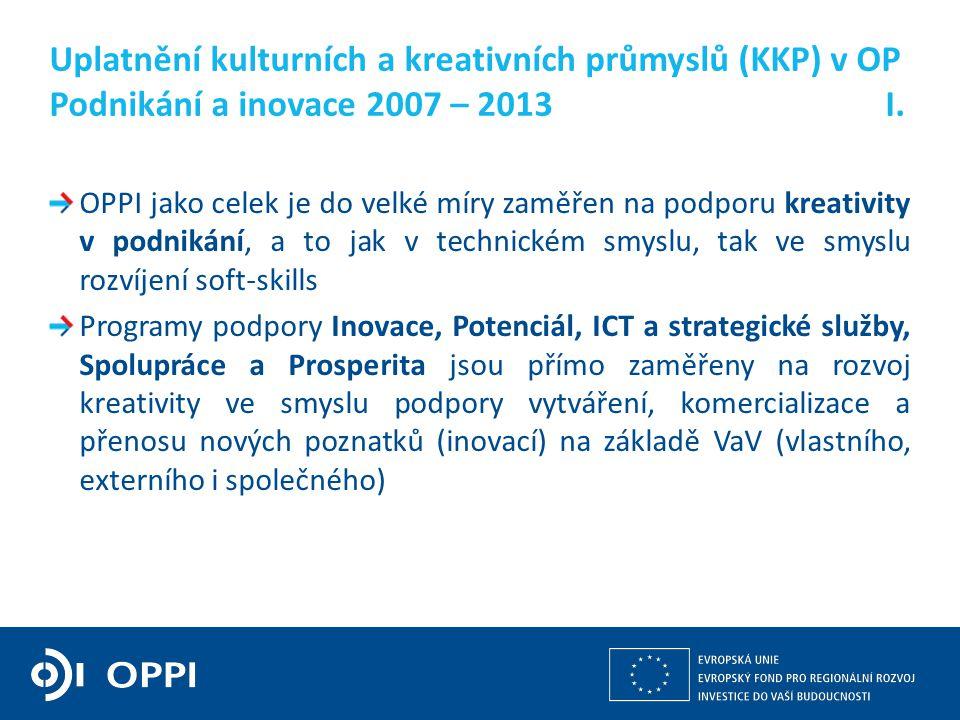 Kulturní a kreativní průmysly z pohledu operačních programů v gesci MPO 3 OPPI jako celek je do velké míry zaměřen na podporu kreativity v podnikání, a to jak v technickém smyslu, tak ve smyslu rozvíjení soft-skills Programy podpory Inovace, Potenciál, ICT a strategické služby, Spolupráce a Prosperita jsou přímo zaměřeny na rozvoj kreativity ve smyslu podpory vytváření, komercializace a přenosu nových poznatků (inovací) na základě VaV (vlastního, externího i společného) Uplatnění kulturních a kreativních průmyslů (KKP) v OP Podnikání a inovace 2007 – 2013 I.