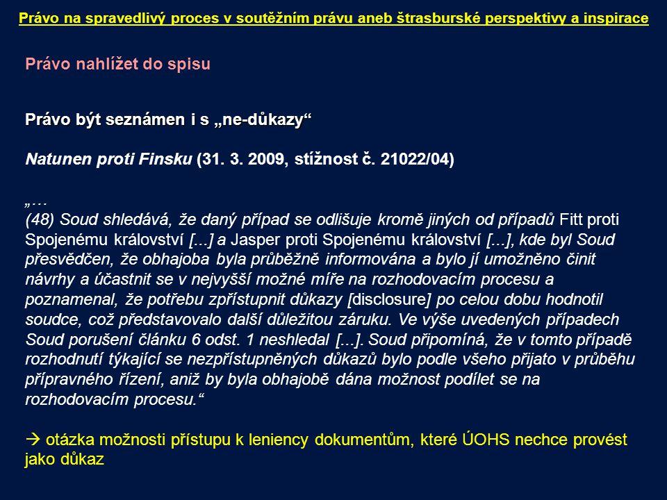 """Právo nahlížet do spisu Právo být seznámen i s """"ne-důkazy"""" Natunen proti Finsku (31. 3. 2009, stížnost č. 21022/04) """"… (48) Soud shledává, že daný pří"""