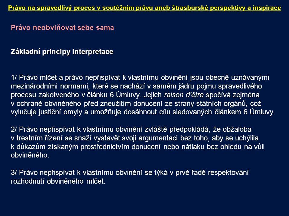 Právo neobviňovat sebe sama Základní principy interpretace 1/ Právo mlčet a právo nepřispívat k vlastnímu obvinění jsou obecně uznávanými mezinárodními normami, které se nachází v samém jádru pojmu spravedlivého procesu zakotveného v článku 6 Úmluvy.