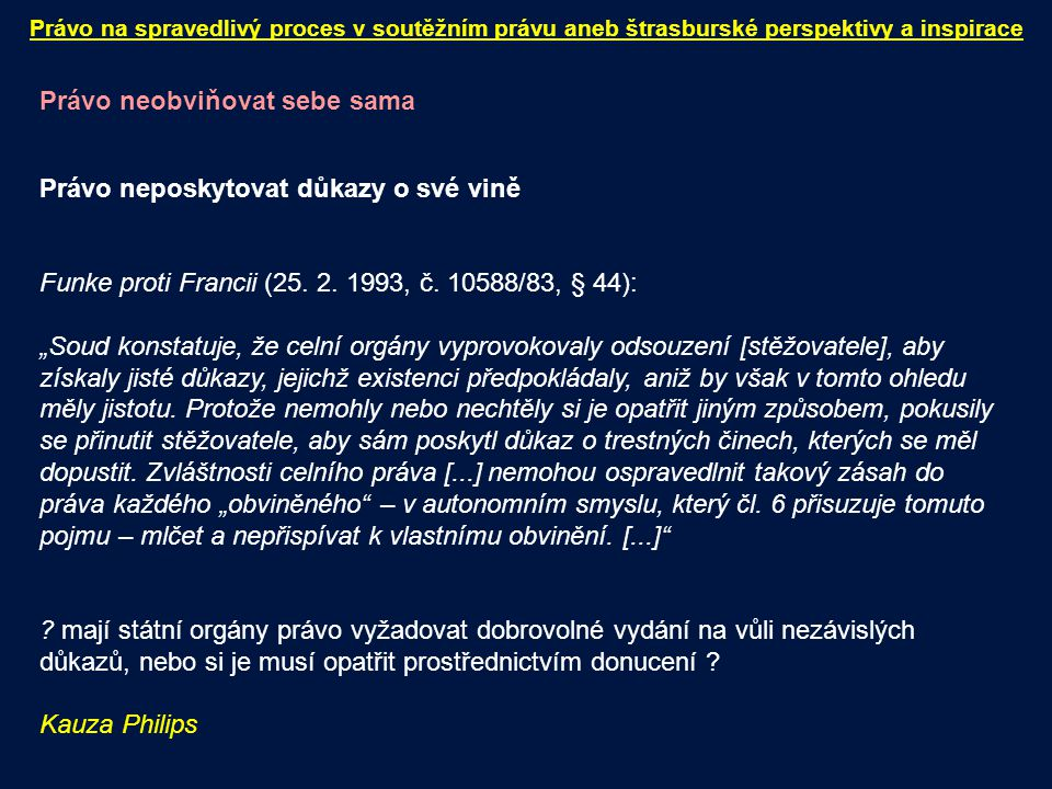 """Právo neobviňovat sebe sama Právo neposkytovat důkazy o své vině Funke proti Francii (25. 2. 1993, č. 10588/83, § 44): """"Soud konstatuje, že celní orgá"""