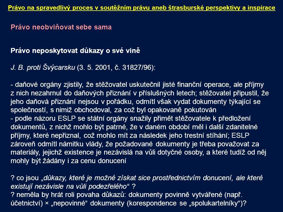 Právo neobviňovat sebe sama Právo neposkytovat důkazy o své vině J. B. proti Švýcarsku (3. 5. 2001, č. 31827/96): - daňové orgány zjistily, že stěžova