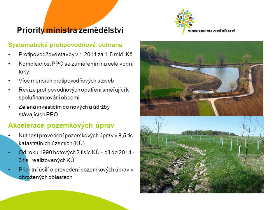 Priority ministra zemědělství Systematická protipovodňová ochrana •Protipovodňové stavby v r. 2011 za 1,5 mld. Kč •Komplexnost PPO se zaměřením na cel