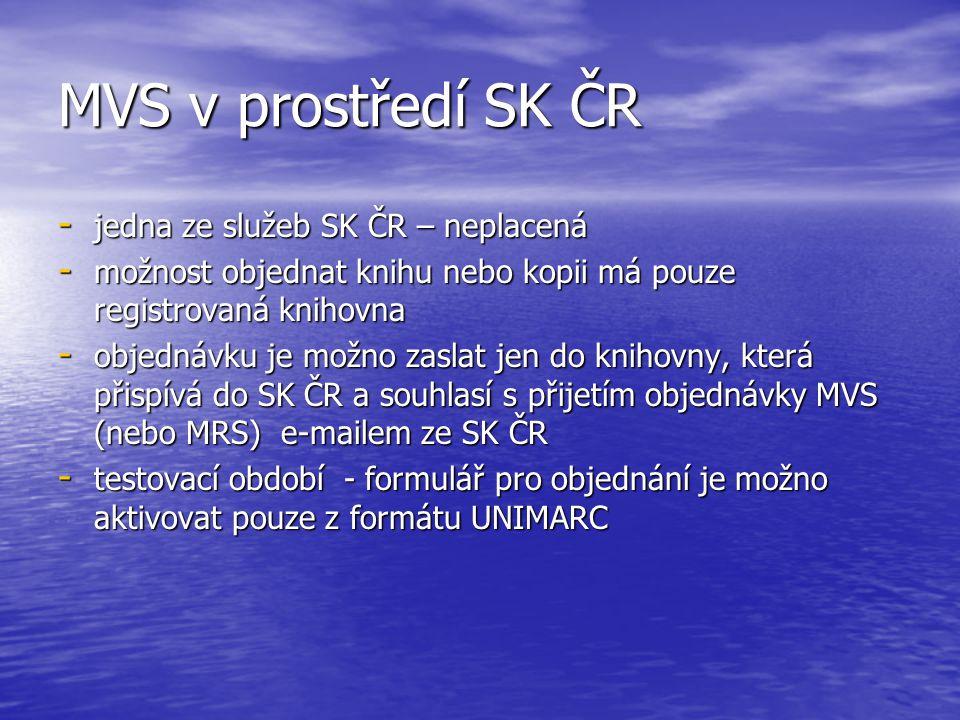 MVS v prostředí SK ČR - jedna ze služeb SK ČR – neplacená - možnost objednat knihu nebo kopii má pouze registrovaná knihovna - objednávku je možno zaslat jen do knihovny, která přispívá do SK ČR a souhlasí s přijetím objednávky MVS (nebo MRS) e-mailem ze SK ČR - testovací období - formulář pro objednání je možno aktivovat pouze z formátu UNIMARC