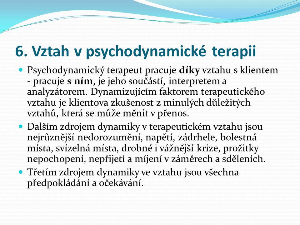 6. Vztah v psychodynamické terapii  Psychodynamický terapeut pracuje díky vztahu s klientem - pracuje s ním, je jeho součástí, interpretem a analyzát