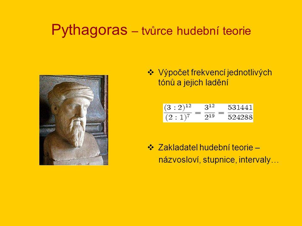 Pythagoras – tvůrce hudební teorie  Výpočet frekvencí jednotlivých tónů a jejich ladění  Zakladatel hudební teorie – názvosloví, stupnice, intervaly
