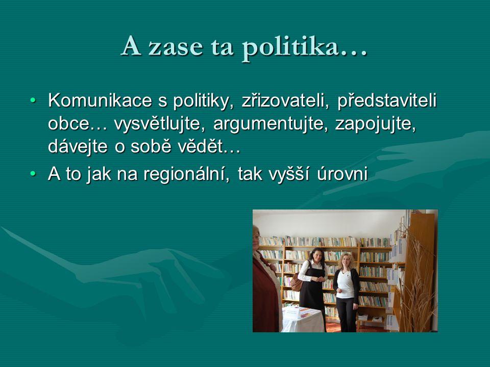 A zase ta politika… •Komunikace s politiky, zřizovateli, představiteli obce… vysvětlujte, argumentujte, zapojujte, dávejte o sobě vědět… •A to jak na regionální, tak vyšší úrovni