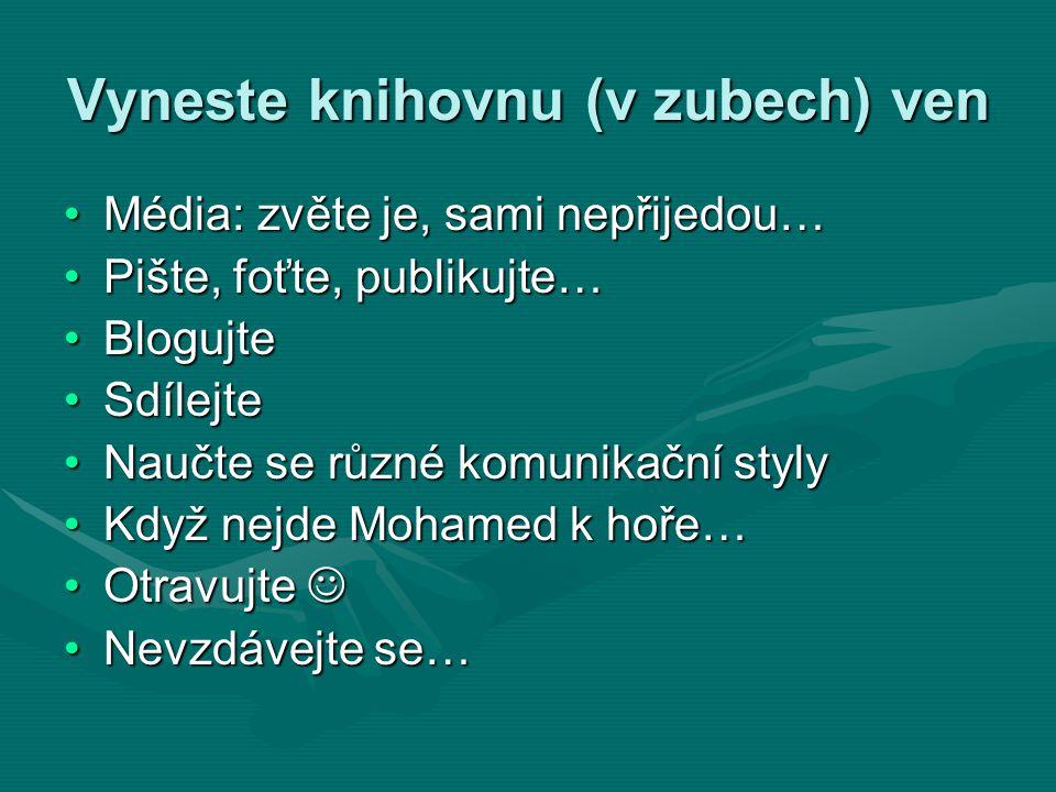 Vyneste knihovnu (v zubech) ven •Média: zvěte je, sami nepřijedou… •Pište, foťte, publikujte… •Blogujte •Sdílejte •Naučte se různé komunikační styly •Když nejde Mohamed k hoře… •Otravujte  •Nevzdávejte se…