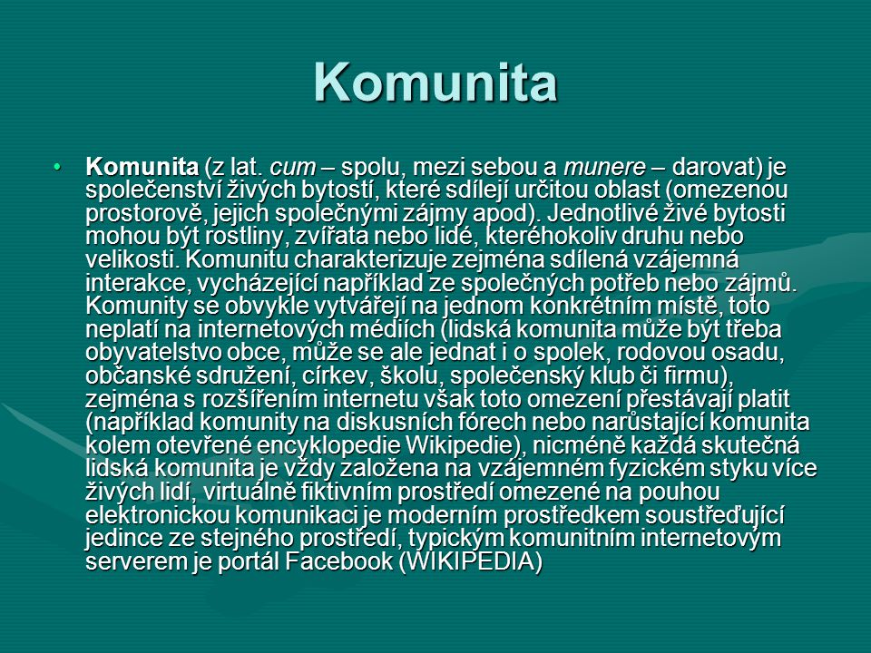 Komunita •Komunita (z lat. cum – spolu, mezi sebou a munere – darovat) je společenství živých bytostí, které sdílejí určitou oblast (omezenou prostoro