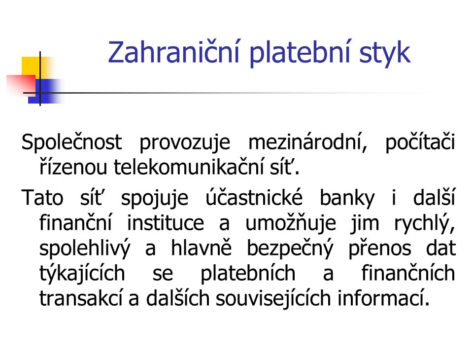 Zahraniční platební styk Společnost provozuje mezinárodní, počítači řízenou telekomunikační síť. Tato síť spojuje účastnické banky i další finanční in