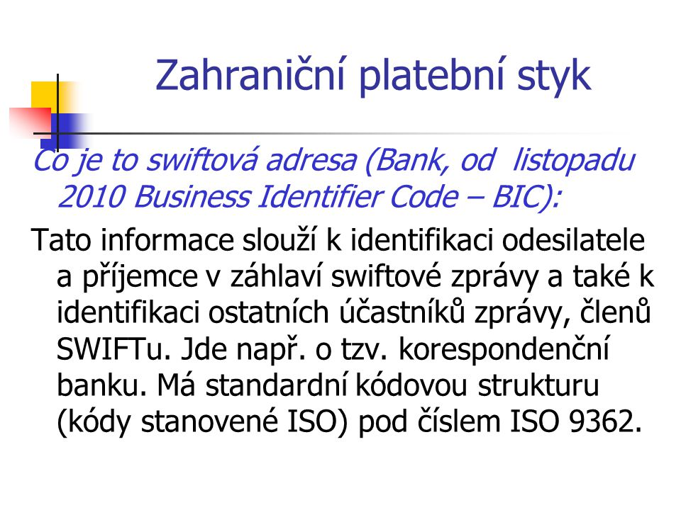Zahraniční platební styk Co je to swiftová adresa (Bank, od listopadu 2010 Business Identifier Code – BIC): Tato informace slouží k identifikaci odesi