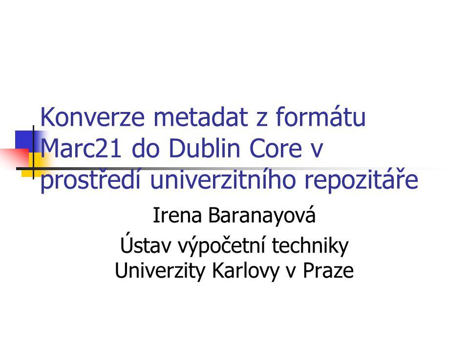 Konverze metadat z formátu Marc21 do Dublin Core v prostředí univerzitního repozitáře Irena Baranayová Ústav výpočetní techniky Univerzity Karlovy v P