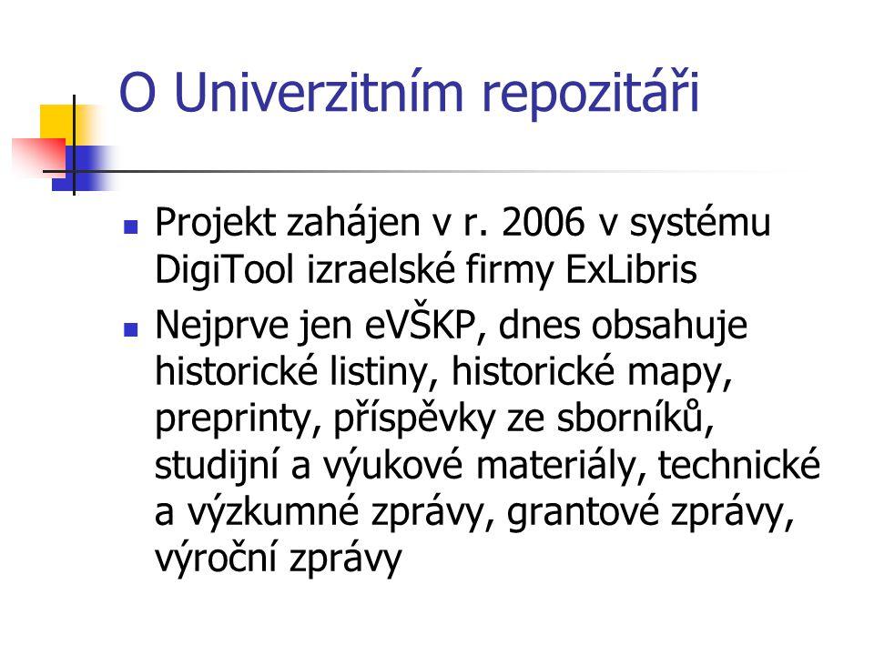 O Univerzitním repozitáři  Projekt zahájen v r. 2006 v systému DigiTool izraelské firmy ExLibris  Nejprve jen eVŠKP, dnes obsahuje historické listin