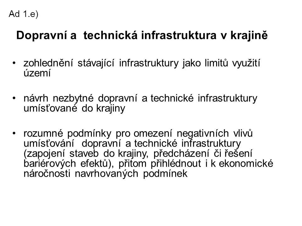 Ad 1.e) •zohlednění stávající infrastruktury jako limitů využití území •návrh nezbytné dopravní a technické infrastruktury umísťované do krajiny •rozu