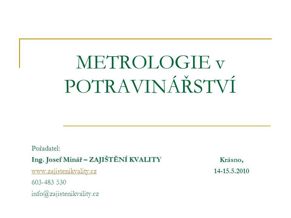 METROLOGIE v POTRAVINÁŘSTVÍ Pořadatel: Ing. Josef Minář – ZAJIŠTĚNÍ KVALITY www.zajistenikvality.cz 603-483 530 info@zajistenikvality.cz Krásno, 14-15
