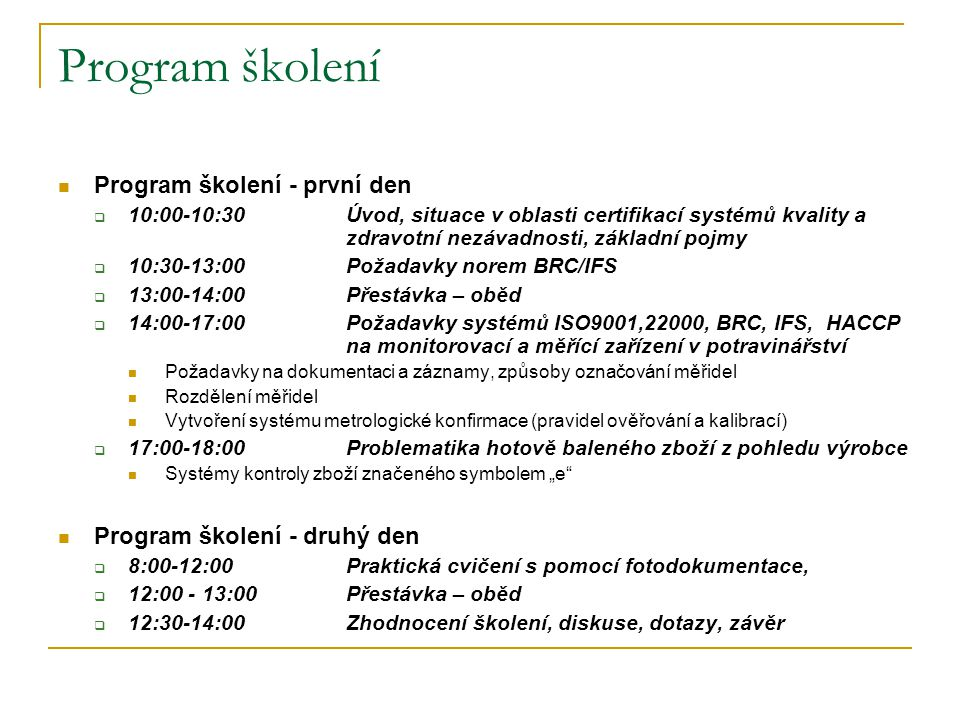Program školení  Program školení - první den  10:00-10:30 Úvod, situace v oblasti certifikací systémů kvality a zdravotní nezávadnosti, základní poj