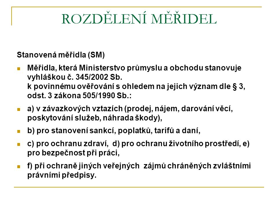 ROZDĚLENÍ MĚŘIDEL Stanovená měřidla (SM)  Měřidla, která Ministerstvo průmyslu a obchodu stanovuje vyhláškou č. 345/2002 Sb. k povinnému ověřování s