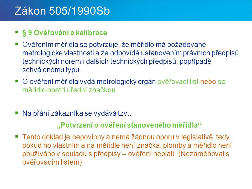 Zákon 505/1990Sb  § 9 Ověřování a kalibrace  Ověřením měřidla se potvrzuje, že měřidlo má požadované metrologické vlastnosti a že odpovídá ustanoven